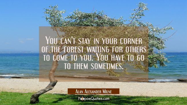 You can't stay in your corner of the forest waiting for others to come to you. You have to go to them sometimes.