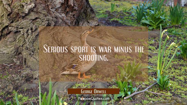 Serious sport is war minus the shooting.