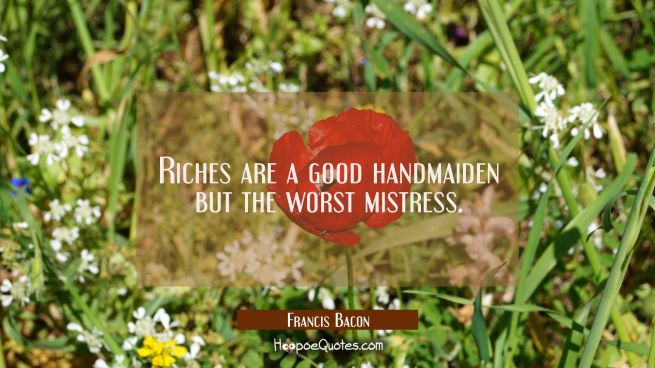 Riches are a good handmaiden but the worst mistress.