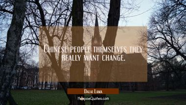 Chinese people themselves they really want change.
