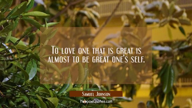 To love one that is great is almost to be great one's self.