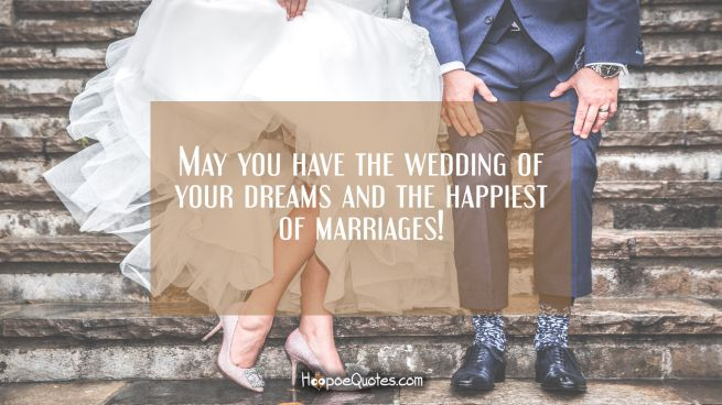 May you have the wedding of your dreams and the happiest of marriages!