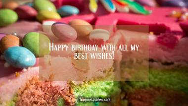 Happy birthday with all my best wishes! Quotes