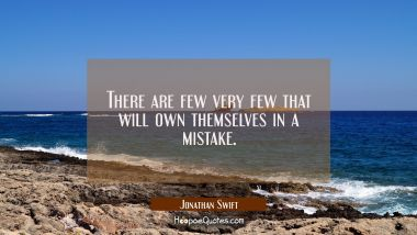 There are few very few that will own themselves in a mistake.