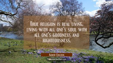 True religion is real living, living with all one's soul with all one's goodness and righteousness. Albert Einstein Quotes