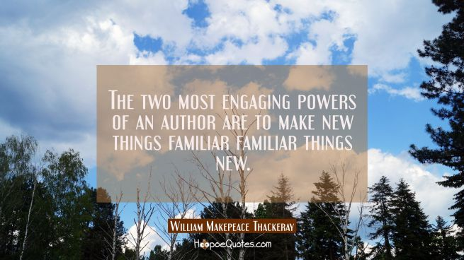 The two most engaging powers of an author are to make new things familiar familiar things new.