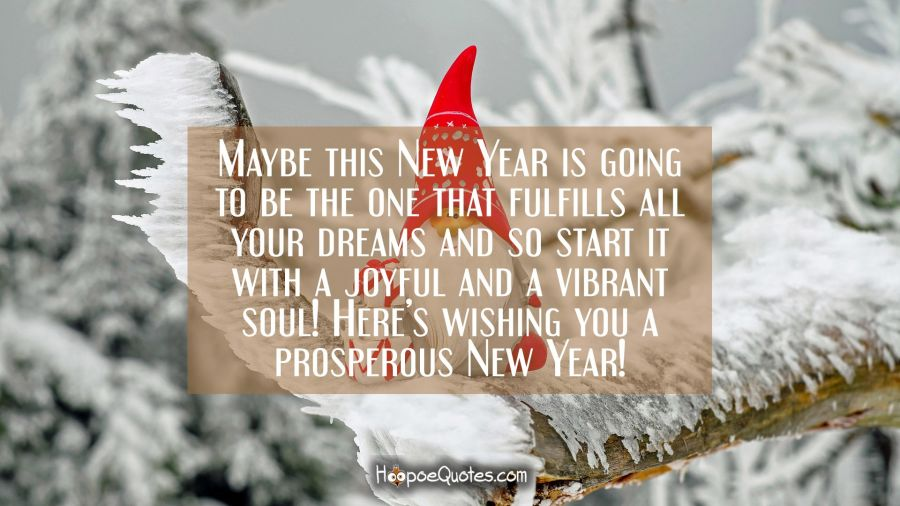 Maybe this New Year is going to be the one that fulfills all your dreams and so start it with a joyful and a vibrant soul! Here's wishing you a prosperous new year! New Year Quotes