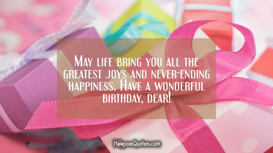 May life bring you all the greatest joys and never-ending happiness. Have a wonderful birthday, dear! Birthday Quotes