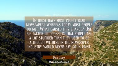 In those days most people read newspapers whereas today most people do not. What caused this change Dave Barry Quotes