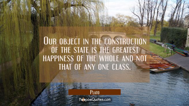 Our object in the construction of the state is the greatest happiness of the whole and not that of