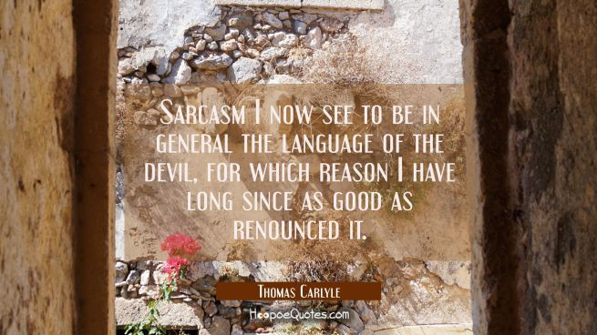 Sarcasm I now see to be in general the language of the devil, for which reason I have long since as
