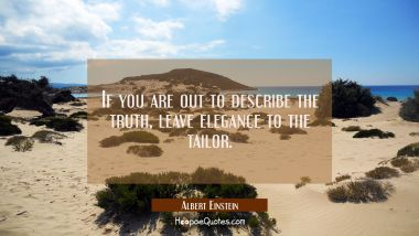 If you are out to describe the truth leave elegance to the tailor. Albert Einstein Quotes