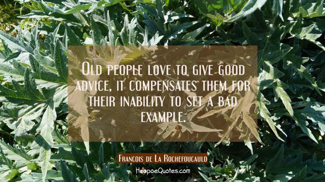 Old people love to give good advice, it compensates them for their inability to set a bad example.