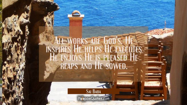 All works are God's. He inspires He helps He executes He enjoys He is pleased He reaps and He sowed