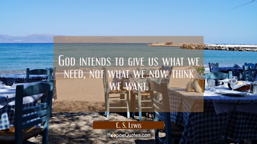 God intends to give us what we need, not what we now think we want. C. S. Lewis Quotes