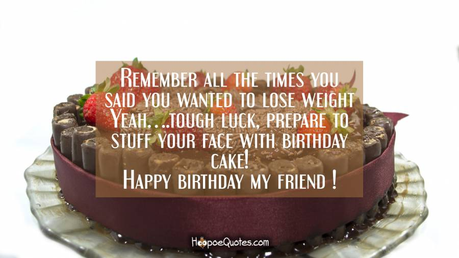 Remember all the times you said you wanted to lose weight. Yeah… tough luck, prepare to stuff your face with birthday cake! Happy birthday my friend! Birthday Quotes