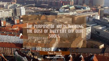 The purpose of art is washing the dust of daily life off our souls. Pablo Picasso Quotes