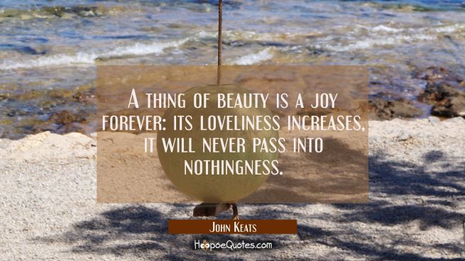 A thing of beauty is a joy forever: its loveliness increases, it will never pass into nothingness.