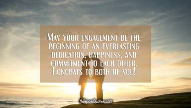 May your engagement be the beginning of an everlasting dedication, happiness, and commitment to each other. Congrats to both of you! Engagement Quotes