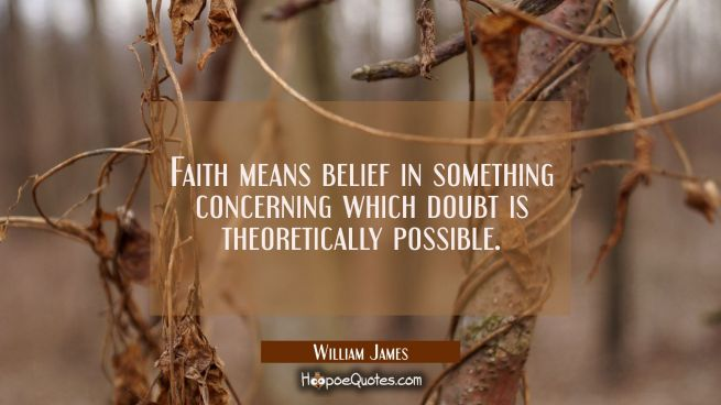 Faith means belief in something concerning which doubt is theoretically possible.