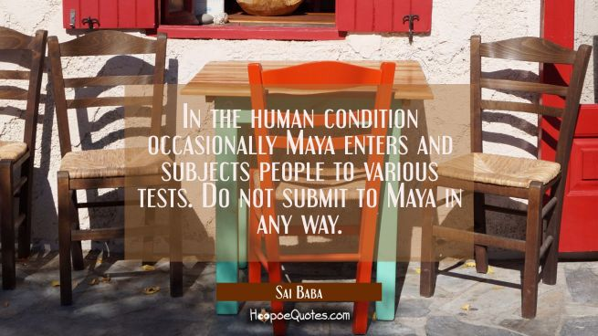 In the human condition occasionally Maya enters and subjects people to various tests. Do not submit