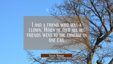 I had a friend who was a clown. When he died all his friends went to the funeral in one car. Steven Wright Quotes