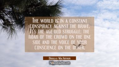 The world is in a constant conspiracy against the brave. It's the age-old struggle: the roar of the Douglas MacArthur Quotes