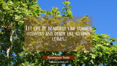 Let life be beautiful like summer flowers and death like autumn leaves. Rabindranath Tagore Quotes