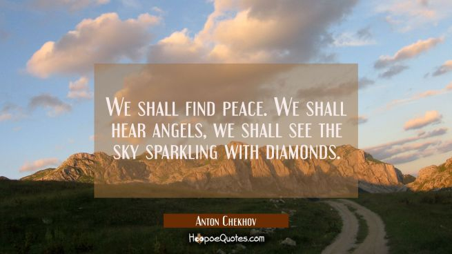 We shall find peace. We shall hear angels we shall see the sky sparkling with diamonds.
