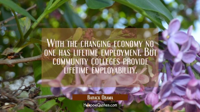 With the changing economy no one has lifetime employment. But community colleges provide lifetime e