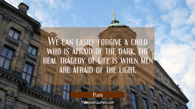 We can easily forgive a child who is afraid of the dark, the real tragedy of life is when men are a