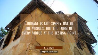 Courage is not simply one of the virtues but the form of every virtue at the testing point. C. S. Lewis Quotes