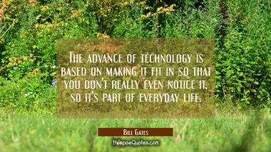 The advance of technology is based on making it fit in so that you don't really even notice it so i Bill Gates Quotes