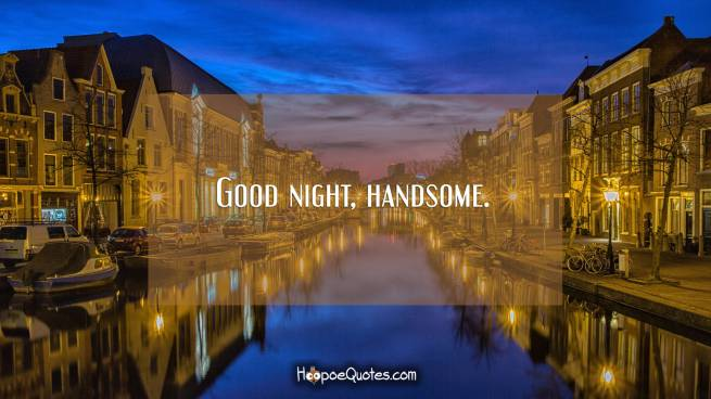 Good night, handsome.