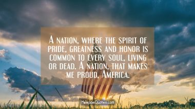 A nation, where the spirit of pride, greatness and honor is common to every soul, living or dead. A nation, that makes me proud, America.