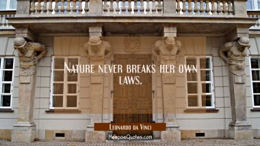 Nature never breaks her own laws. Leonardo da Vinci Quotes