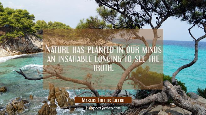 Nature has planted in our minds an insatiable longing to see the truth.