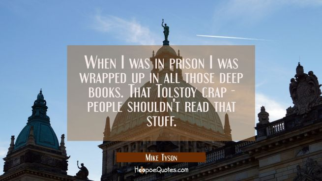 When I was in prison I was wrapped up in all those deep books. That Tolstoy crap - people shouldn't