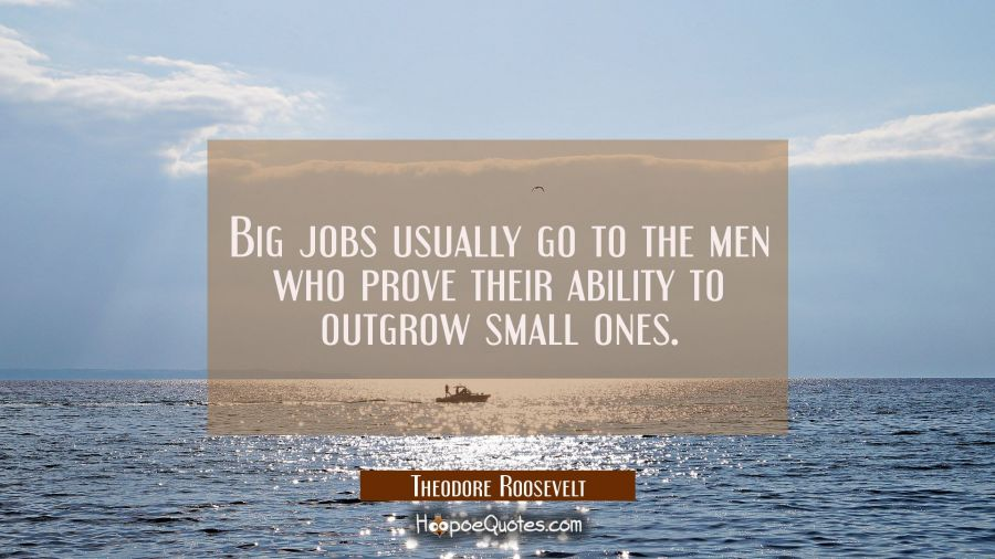 Big jobs usually go to the men who prove their ability to outgrow small ones. Theodore Roosevelt Quotes