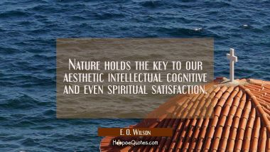 Nature holds the key to our aesthetic intellectual cognitive and even spiritual satisfaction. E. O. Wilson Quotes