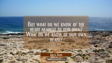 But what do we know of the heart nearest to our own? What do we know of our own heart?