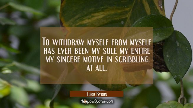 To withdraw myself from myself has ever been my sole my entire my sincere motive in scribbling at a
