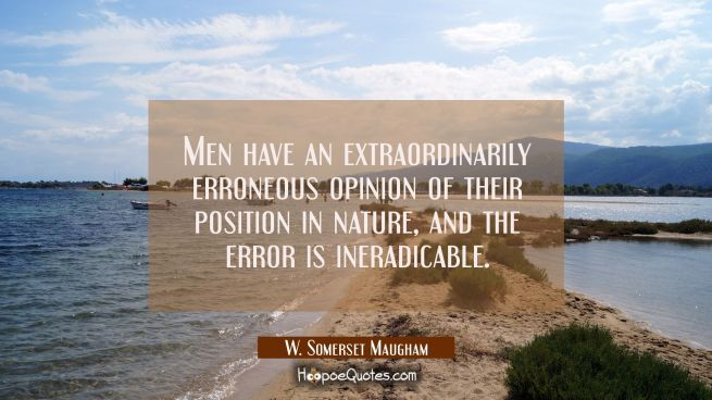 Men have an extraordinarily erroneous opinion of their position in nature, and the error is ineradi