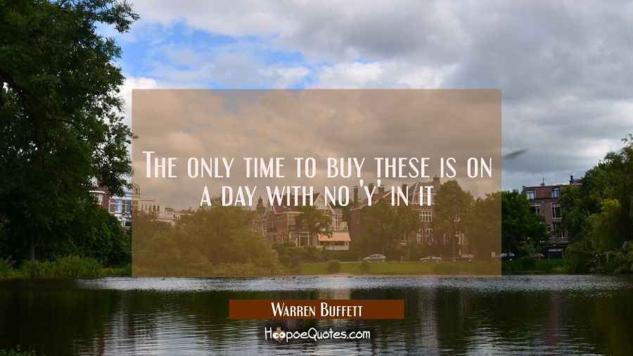 The only time to buy these is on a day with no 'y' in it Warren Buffett Quotes
