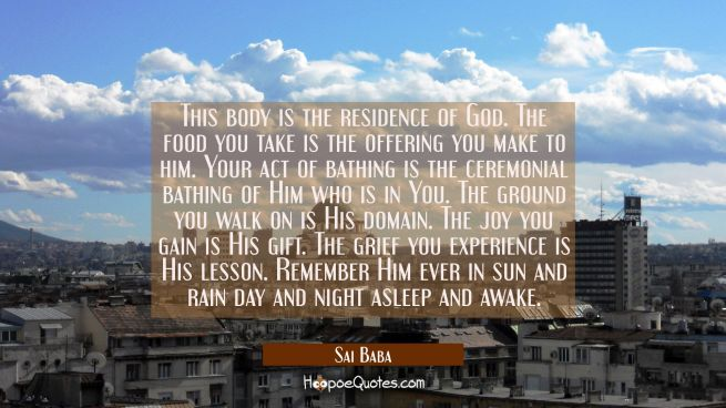 This body is the residence of God. The food you take is the offering you make to him. Your act of b