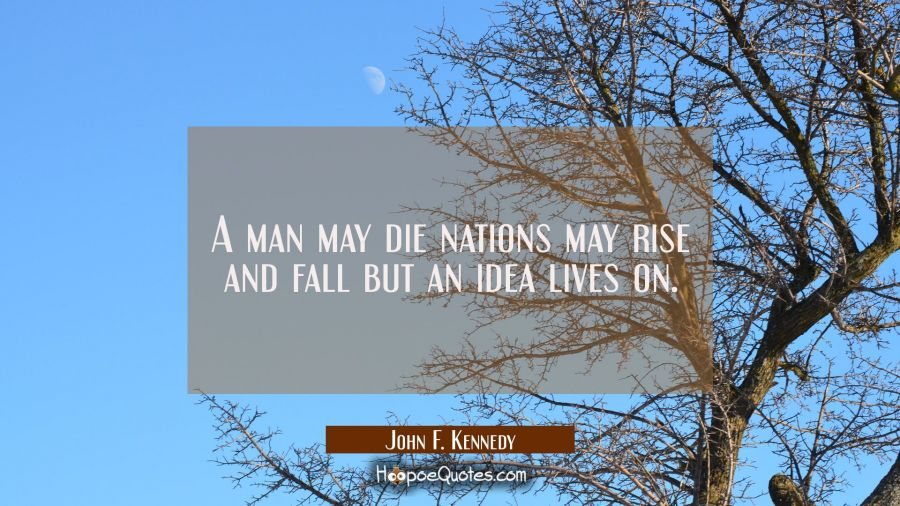 A man may die nations may rise and fall but an idea lives on. John F. Kennedy Quotes