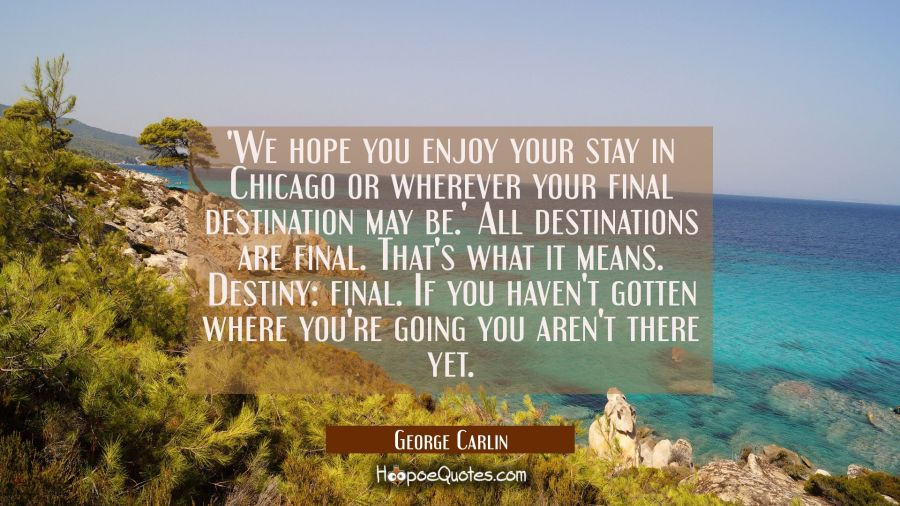 'We hope you enjoy your stay in Chicago or wherever your final destination may be.' All destinatio George Carlin Quotes