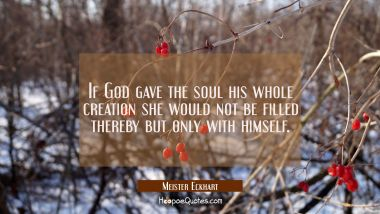 If God gave the soul his whole creation she would not be filled thereby but only with himself.