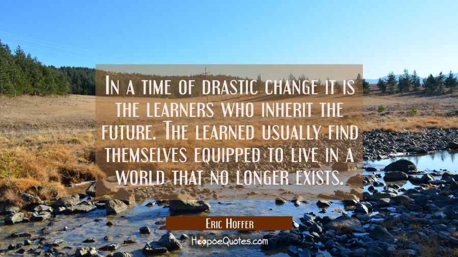 In a time of drastic change it is the learners who inherit the future. The learned usually find the Eric Hoffer Quotes