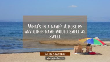 What's in a name? A rose by any other name would smell as sweet.